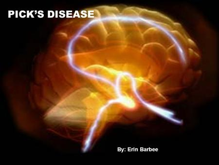 "PICK'S DISEASE By: Erin Barbee. What is Pick's Disease? Pick's Disease can be defined as: ""A progressive dementia commencing in middle life (usually between."
