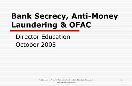 This tool can be found in the Banker Tools section of BankersOnline.com. www.bankersonline.com 1 Bank Secrecy, Anti-Money Laundering & OFAC Director Education.