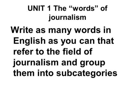"UNIT 1 The ""words"" of journalism Write as many words in English as you can that refer to the field of journalism and group them into subcategories."
