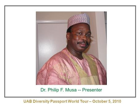 UAB Diversity Passport World Tour – October 5, 2010 October 5, 2010 Dr. Philip F. Musa -- Presenter.