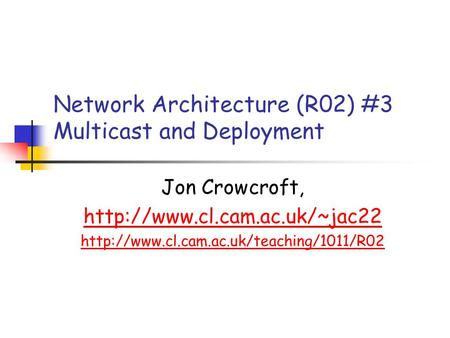 Network Architecture (R02) #3 Multicast and Deployment Jon Crowcroft,