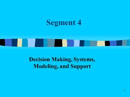 1 Segment 4 Decision Making, Systems, Modeling, and Support.