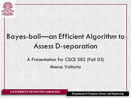 UNIVERSITY OF SOUTH CAROLINA Department of Computer Science and Engineering Bayes-ball—an Efficient Algorithm to Assess D-separation A Presentation for.