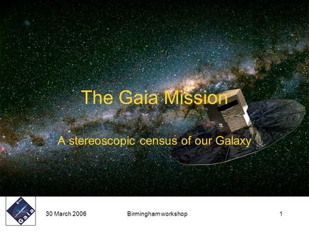 30 March 2006Birmingham workshop1 The Gaia Mission A stereoscopic census of our Galaxy.