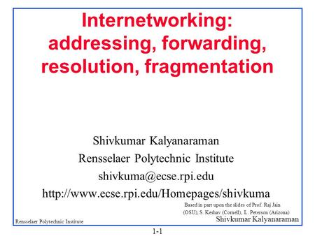 Shivkumar Kalyanaraman Rensselaer Polytechnic Institute 1-1 Internetworking: addressing, forwarding, resolution, fragmentation Shivkumar Kalyanaraman Rensselaer.