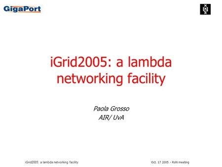 Oct. 17 2005 - RoN meetingiGrid2005: a lambda networking facility Paola Grosso AIR/ UvA.