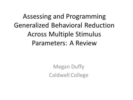Assessing and Programming Generalized Behavioral Reduction Across Multiple Stimulus Parameters: A Review Megan Duffy Caldwell College.
