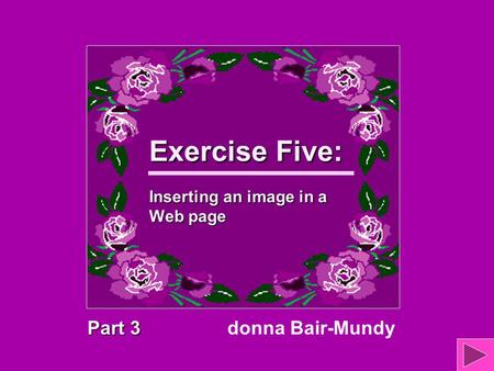 Exercise Five: Inserting an image in a Web page Part 3 donna Bair-Mundy.