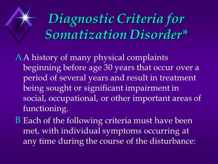 Diagnostic Criteria for Somatization Disorder* A A history of many physical complaints beginning before age 30 years that occur over a period of several.