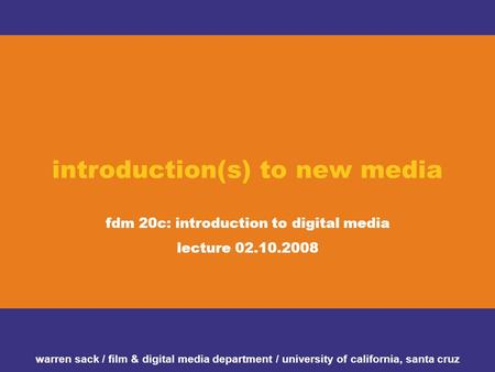Introduction(s) to new media fdm 20c: introduction to digital media lecture 02.10.2008 warren sack / film & digital media department / university of california,