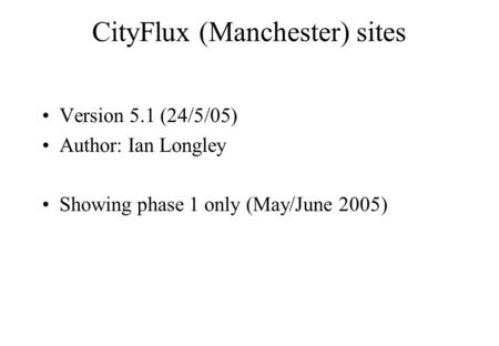 CityFlux (Manchester) sites Version 5.1 (24/5/05) Author: Ian Longley Showing phase 1 only (May/June 2005)