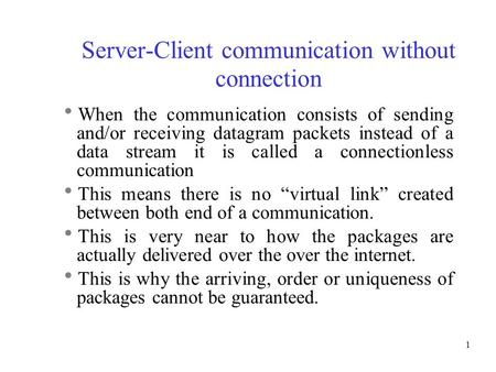 1 Server-Client communication without connection  When the communication consists of sending and/or receiving datagram packets instead of a data stream.