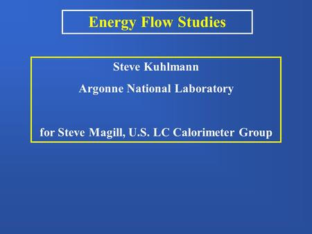 Energy Flow Studies Steve Kuhlmann Argonne National Laboratory for Steve Magill, U.S. LC Calorimeter Group.