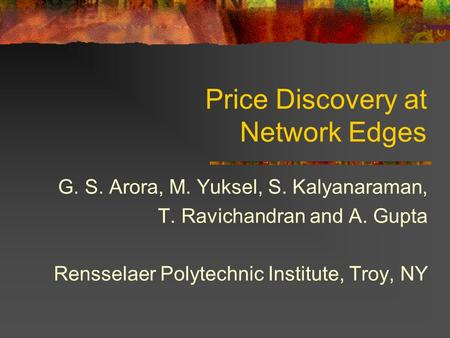 Price Discovery at Network Edges G. S. Arora, M. Yuksel, S. Kalyanaraman, T. Ravichandran and A. Gupta Rensselaer Polytechnic Institute, Troy, NY.