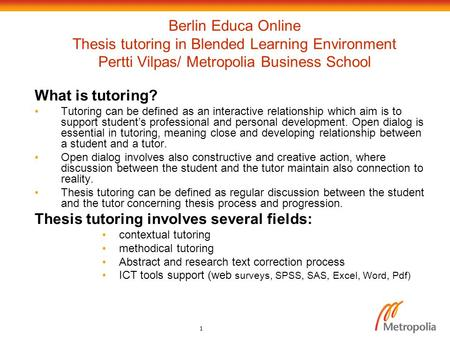 1 Berlin Educa Online Thesis tutoring in Blended Learning Environment Pertti Vilpas/ Metropolia Business School What is tutoring? Tutoring can be defined.