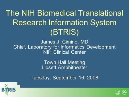 The NIH Biomedical Translational Research Information System (BTRIS) James J. Cimino, MD Chief, Laboratory for Informatics Development NIH Clinical Center.