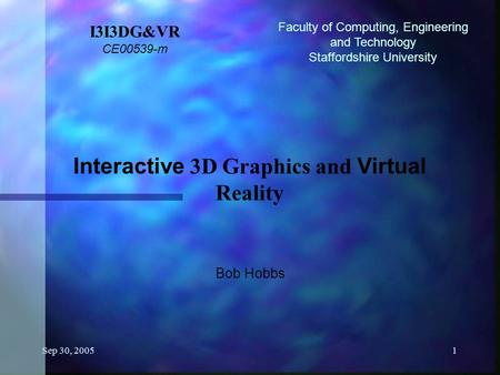 Sep 30, 20051 I3I3DG&VR CE00539-m Interactive 3D Graphics and Virtual Reality Bob Hobbs Faculty of Computing, Engineering and Technology Staffordshire.