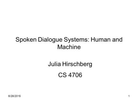 6/28/20151 Spoken Dialogue Systems: Human and Machine Julia Hirschberg CS 4706.