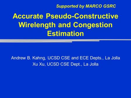 Accurate Pseudo-Constructive Wirelength and Congestion Estimation Andrew B. Kahng, UCSD CSE and ECE Depts., La Jolla Xu Xu, UCSD CSE Dept., La Jolla Supported.