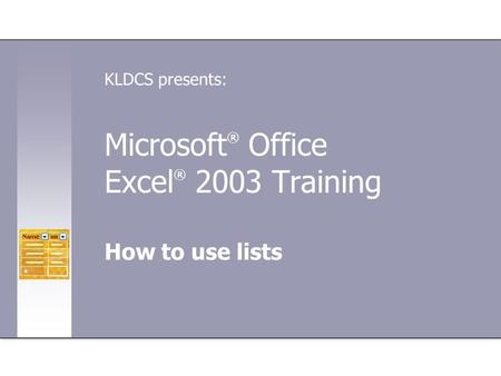 Microsoft ® Office Excel ® 2003 Training How to use lists KLDCS presents: