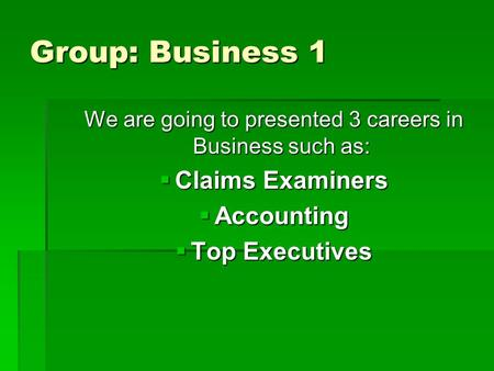 Group: Business 1 We are going to presented 3 careers in Business such as:  Claims Examiners  Accounting  Top Executives.