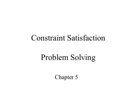 Constraint Satisfaction Problem Solving Chapter 5.