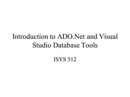 Introduction to ADO.Net and Visual Studio Database Tools ISYS 512.