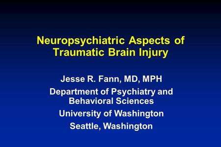 Neuropsychiatric Aspects of Traumatic Brain Injury Jesse R. Fann, MD, MPH Department of Psychiatry and Behavioral Sciences University of Washington Seattle,
