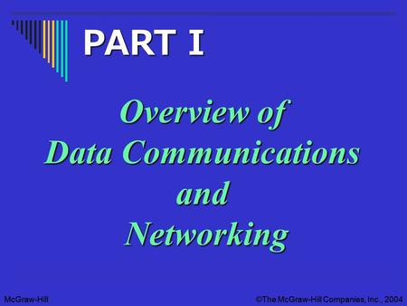 McGraw-Hill©The McGraw-Hill Companies, Inc., 2004McGraw-Hill©The McGraw-Hill Companies, Inc., 2004 Overview of Data Communications and Networking PART.