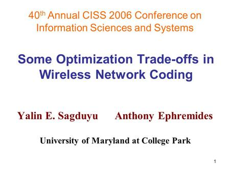 1 40 th Annual CISS 2006 Conference on Information Sciences and Systems Some Optimization Trade-offs in Wireless Network Coding Yalin E. Sagduyu Anthony.
