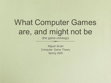What Computer Games are, and might not be (the game ontology) Miguel Sicart Computer Game Theory Spring 2005 Miguel Sicart Computer Game Theory Spring.
