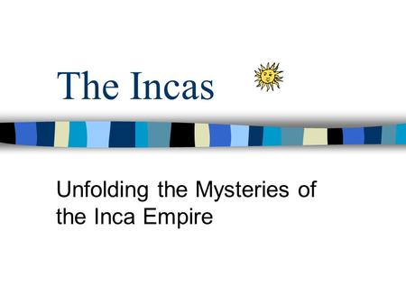 The Incas Unfolding the Mysteries of the Inca Empire.