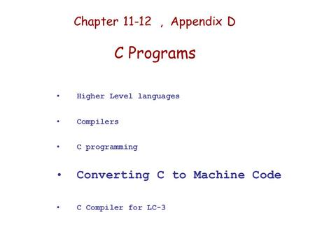 Chapter 11-12, Appendix D C Programs Higher Level languages Compilers C programming Converting C to Machine Code C Compiler for LC-3.