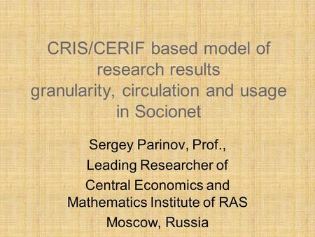 CRIS/CERIF based model of research results granularity, circulation and usage in Socionet Sergey Parinov, Prof., Leading Researcher of Central Economics.