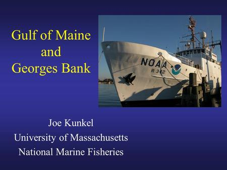 Gulf of Maine and Georges Bank Joe Kunkel University of Massachusetts National Marine Fisheries.