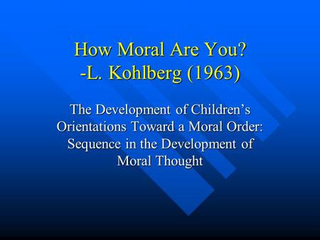 How Moral Are You? -L. Kohlberg (1963) The Development of Children's Orientations Toward a Moral Order: Sequence in the Development of Moral Thought.