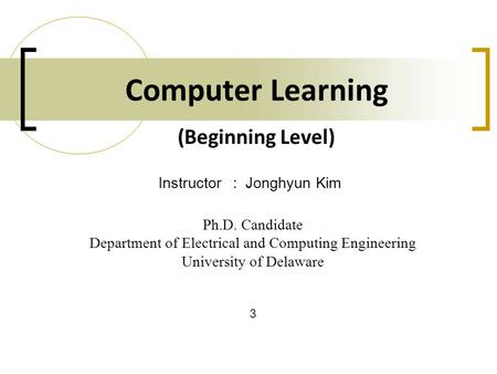 Computer Learning Ph.D. Candidate Department of Electrical and Computing Engineering University of Delaware Instructor: Jonghyun Kim 3 (Beginning Level)