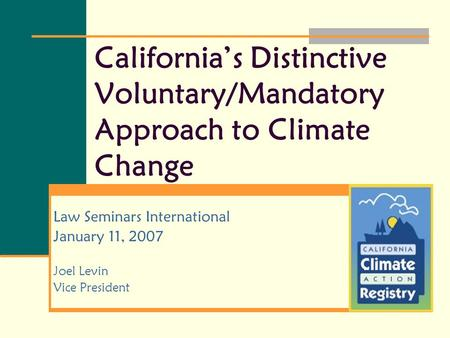California's Distinctive Voluntary/Mandatory Approach to Climate Change Law Seminars International January 11, 2007 Joel Levin Vice President.