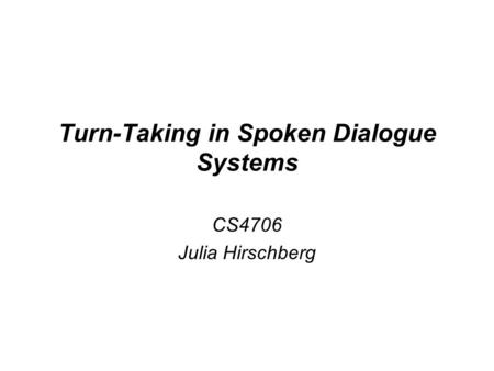 Turn-Taking in Spoken Dialogue Systems CS4706 Julia Hirschberg.