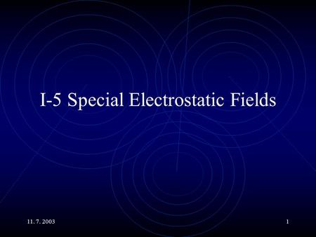 11. 7. 20031 I-5 Special Electrostatic Fields. 11. 7. 20032 Main Topics Electric Charge and Field in Conductors. The Field of the Electric Dipole. Behavior.