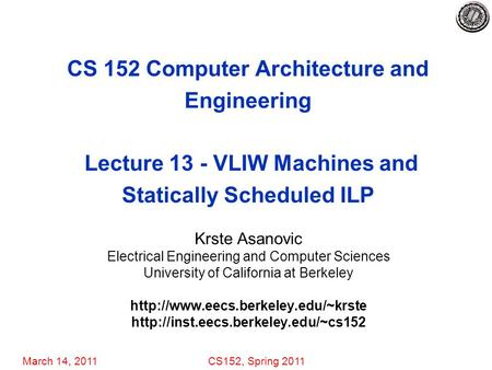 March 14, 2011CS152, Spring 2011 CS 152 Computer Architecture and Engineering Lecture 13 - VLIW Machines and Statically Scheduled ILP Krste Asanovic Electrical.