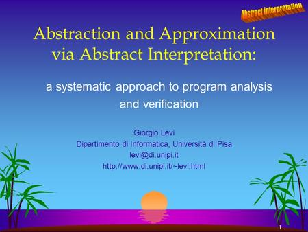 1 Abstraction and Approximation via Abstract Interpretation: a systematic approach to program analysis and verification Giorgio Levi Dipartimento di Informatica,