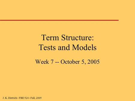 J. K. Dietrich - FBE 524 - Fall, 2005 Term Structure: Tests and Models Week 7 -- October 5, 2005.