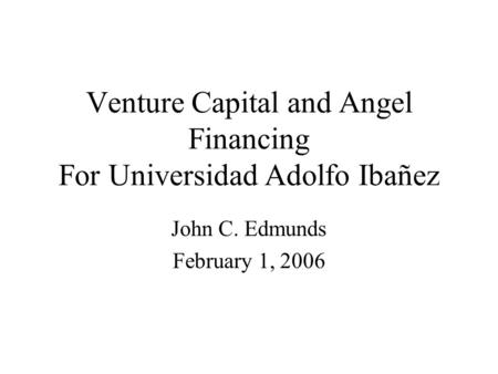 Venture Capital and Angel Financing For Universidad Adolfo Ibañez John C. Edmunds February 1, 2006.