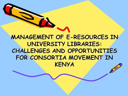 MANAGEMENT OF E-RESOURCES IN UNIVERSITY LIBRARIES: CHALLENGES AND OPPORTUNITIES FOR CONSORTIA MOVEMENT IN KENYA.