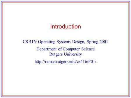Introduction CS 416: Operating Systems Design, Spring 2001