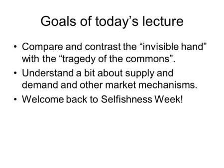 "Goals of today's lecture Compare and contrast the ""invisible hand"" with the ""tragedy of the commons"". Understand a bit about supply and demand and other."