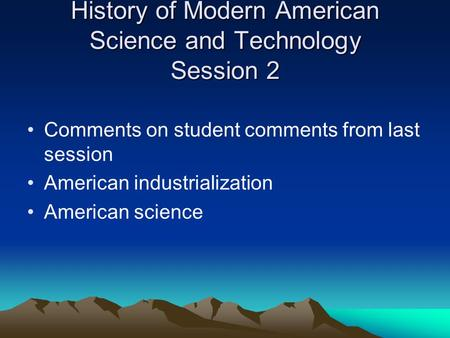 History of Modern American Science and Technology Session 2 Comments on student comments from last session American industrialization American science.
