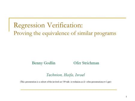 1 Regression Verification: Proving the equivalence of similar programs Benny Godlin Ofer Strichman Technion, Haifa, Israel (This presentation is a subset.