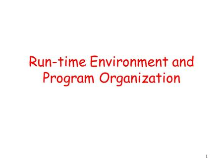 1 Run-time Environment and Program Organization. 2 Outline Management of run-time resources Correspondence between static (compile-time) and dynamic (run-time)